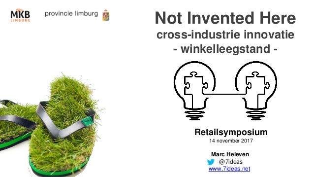Not Invented Here cross-industrie innovatie - winkelleegstand - Retailsymposium 14 november 2017 Marc Heleven @7ideas www....