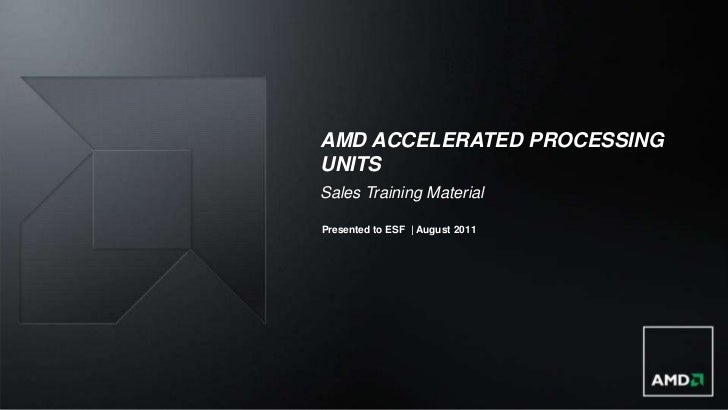 AMD ACCELERATED PROCESSINGUNITSSales Training MaterialPresented to ESF | August 2011