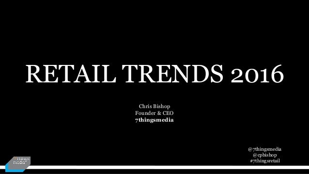 @7thingsmedia @cpbishop #7thingsretail RETAIL TRENDS 2016 Chris Bishop Founder & CEO 7thingsmedia