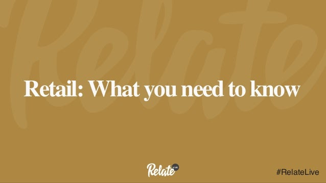 LIVE #RelateLive Retail:What you need to know