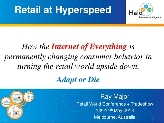 Retail at Hyperspeed Ray Major Retail World Conference + Tradeshow 13th-14th May 2013 Melbourne, Australia How the Interne...