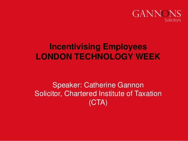 Incentivising Employees LONDON TECHNOLOGY WEEK Speaker: Catherine Gannon Solicitor, Chartered Institute of Taxation (CTA)