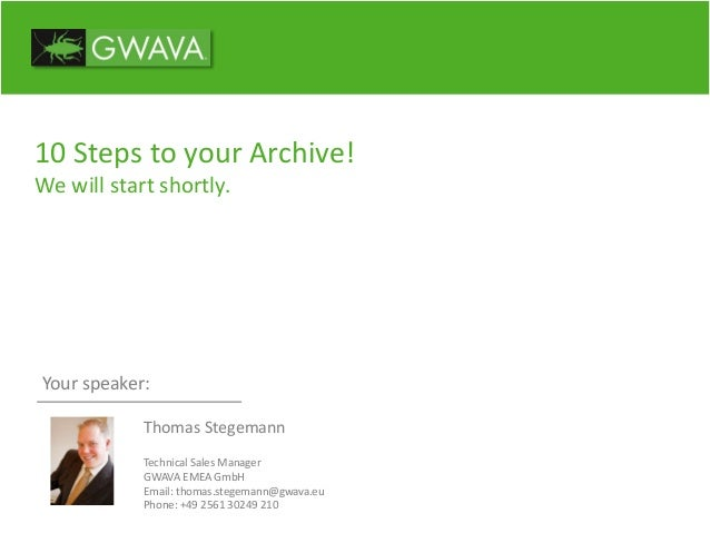 10 Steps to your Archive! We will start shortly. Your speaker: Thomas Stegemann Technical Sales Manager GWAVA EMEA GmbH Em...