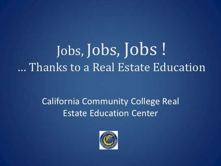 Jobs, Jobs, Jobs !… Thanks to a Real Estate Education    California Community College Real          Estate Education Center