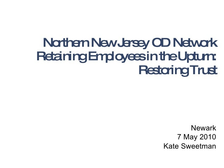 Northern New Jersey OD Network Retaining Employees in the Upturn: Restoring Trust Newark 7 May 2010 Kate Sweetman