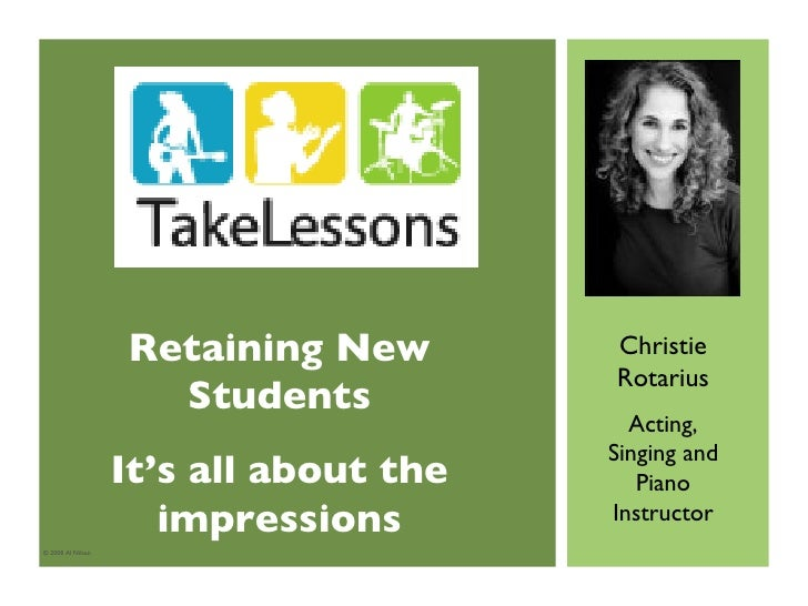 © 2008 Al Nilsen Christie Rotarius Acting, Singing and Piano Instructor Retaining New Students It's all about the impressi...