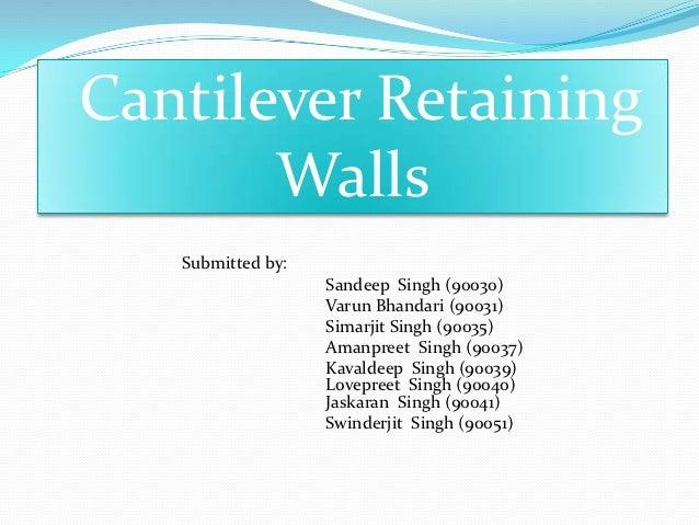 Cantilever Retaining       Walls   Submitted by:                   Sandeep Singh (90030)                   Varun Bhandari ...