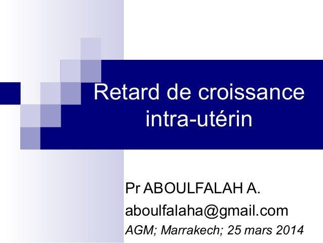 Retard de croissance intra-utérin Pr ABOULFALAH A. aboulfalaha@gmail.com AGM; Marrakech; 25 mars 2014