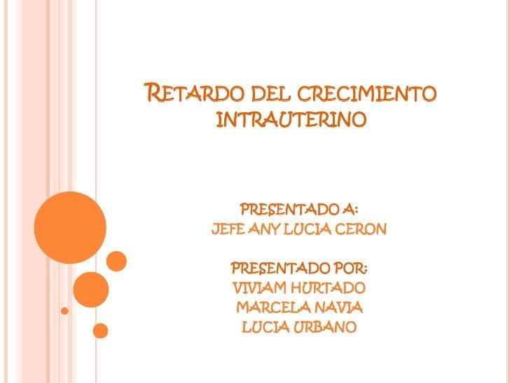 Retardo del crecimiento intrauterino <br />PRESENTADO A: <br />JEFE ANY LUCIA CERON <br />PRESENTADO POR: <br />VIVIAM HUR...