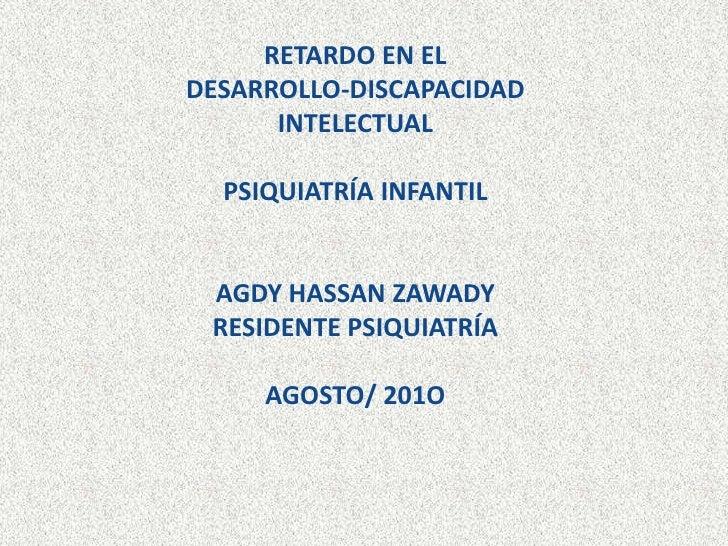 RETARDO EN EL DESARROLLO-DISCAPACIDAD INTELECTUAL PSIQUIATRÍA INFANTIL AGDY HASSAN ZAWADYRESIDENTE PSIQUIATRÍAAGOSTO/ 201O...