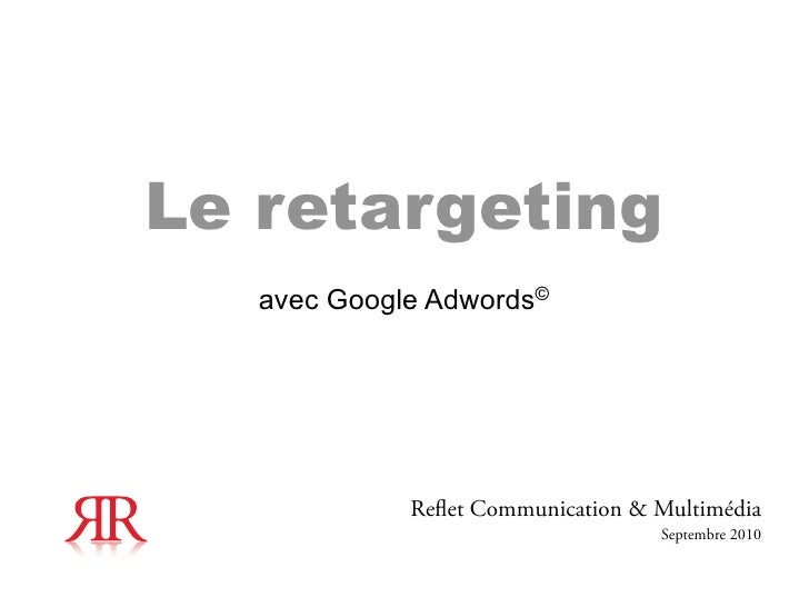 Le retargeting   avec Google Adwords©             Re et Communication & Multimédia                                   Septe...