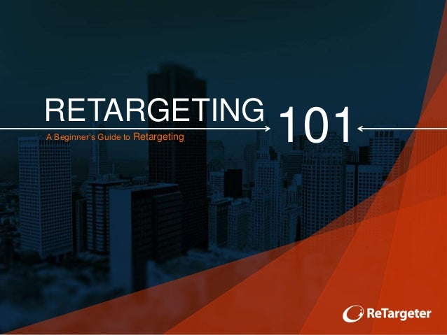 RETARGETING A Beginner's Guide to Retargeting 101