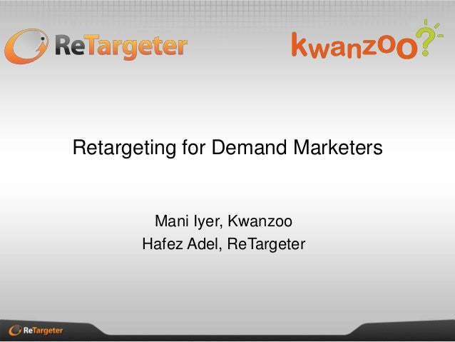 Retargeting for Demand Marketers Mani Iyer, Kwanzoo Hafez Adel, ReTargeter