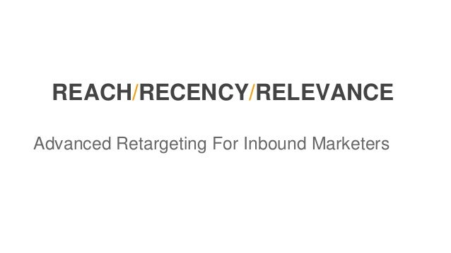 REACH/RECENCY/RELEVANCE Advanced Retargeting For Inbound Marketers