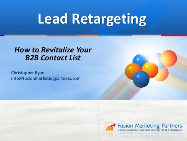 Lead Retargeting How to Revitalize Your B2B Contact List Christopher Ryan info@fusionmarketingpartners.com