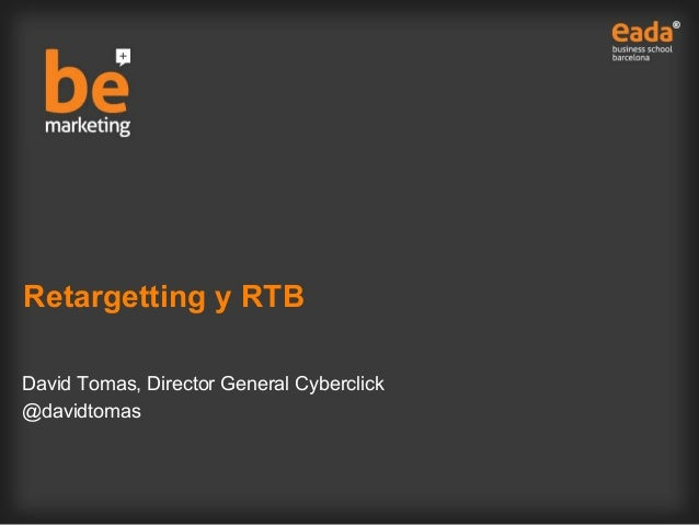Retargetting y RTB David Tomas, Director General Cyberclick @davidtomas