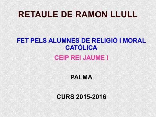 RETAULE DE RAMON LLULL FET PELS ALUMNES DE RELIGIÓ I MORAL CATÒLICA CEIP REI JAUME I PALMA CURS 2015-2016