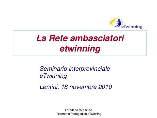 La Rete ambasciatori etwinning Seminario interprovinciale eTwinning Lentini, 18 novembre 2010 Loredana Messineo Referente ...