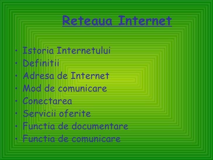Reteaua Internet•   Istoria Internetului•   Definitii•   Adresa de Internet•   Mod de comunicare•   Conectarea•   Servicii...