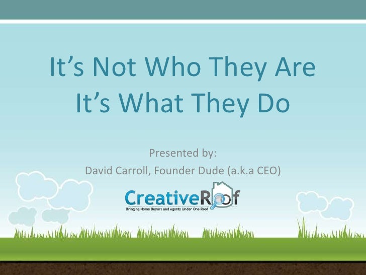It's Not Who They AreIt's What They Do<br />Presented by:<br />David Carroll, Founder Dude (a.k.a CEO)<br />