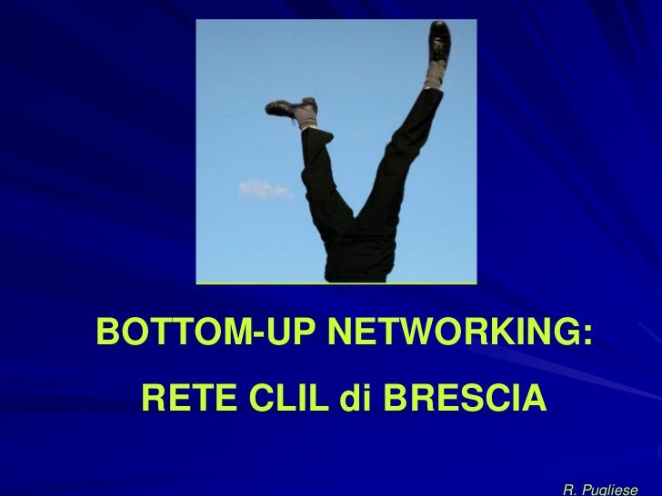 BOTTOM-UP NETWORKING: RETE CLIL di BRESCIA                        R. Pugliese