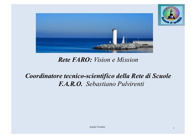 Rete FARO: Vision e Mission Coordinatore tecnico-scientifico della Rete di Scuole F.A.R.O. Sebastiano Pulvirenti 1Angela F...