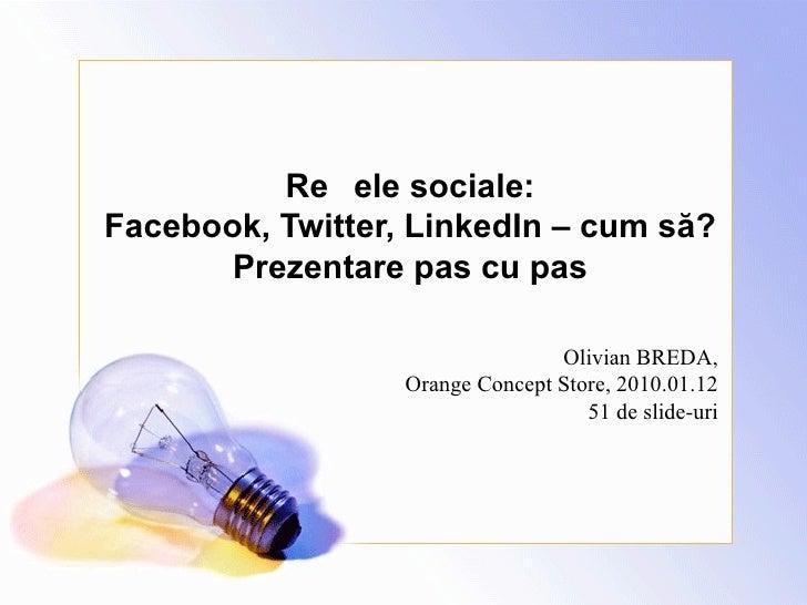 Rețele sociale : Facebook, Twitter, LinkedIn – cum să? Prezentare pas cu pas Olivian BREDA, Orange Concept Store, 2010.01....