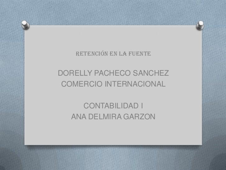 Retención en la fuente<br />DORELLY PACHECO SANCHEZ<br />COMERCIO INTERNACIONAL<br />CONTABILIDAD I<br />ANA DELMIRA GARZO...
