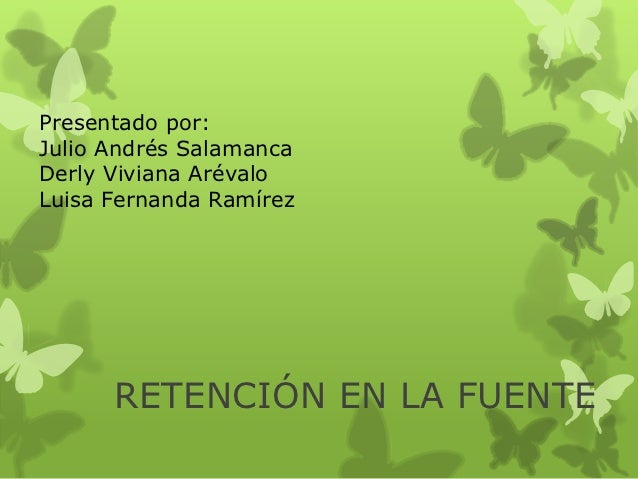 Presentado por:Julio Andrés SalamancaDerly Viviana ArévaloLuisa Fernanda Ramírez      RETENCIÓN EN LA FUENTE