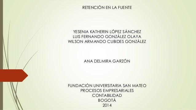 RETENCIÓN EN LA FUENTE YESENIA KATHERIN LÓPEZ SÁNCHEZ LUIS FERNANDO GONZÁLEZ OLAYA WILSON ARMANDO CUBIDES GONZÁLEZ ANA DEL...