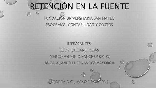 RETENCIÓN EN LA FUENTE FUNDACIÓN UNIVERSITARIA SAN MATEO PROGRAMA: CONTABILIDAD Y COSTOS INTEGRANTES: LEIDY GALEANO ROJAS ...