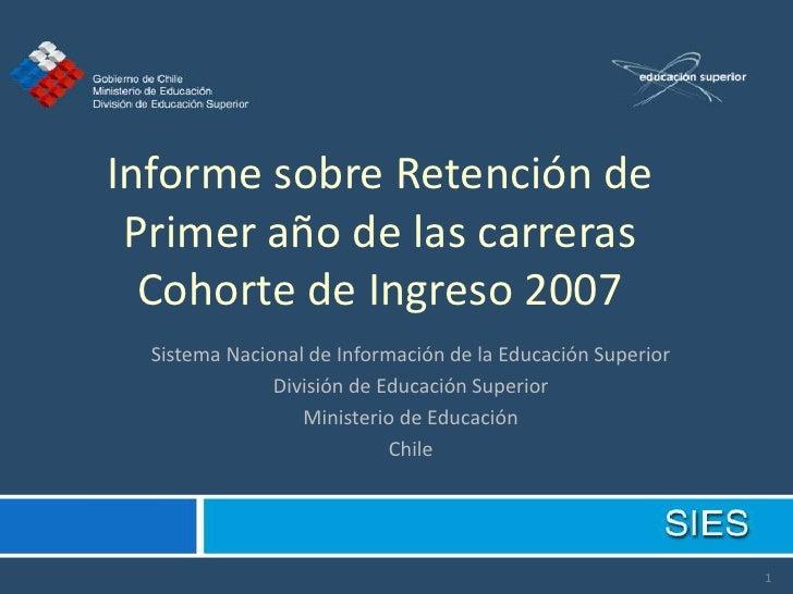 Informe sobre Retención de  Primer año de las carreras   Cohorte de Ingreso 2007   Sistema Nacional de Información de la E...