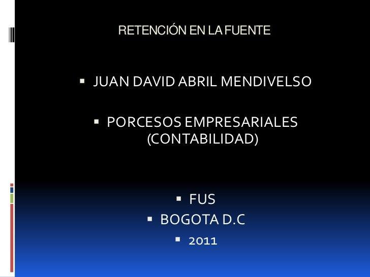 RETENCIÓN EN LA FUENTE <br />JUAN DAVID ABRIL MENDIVELSO <br />PORCESOS EMPRESARIALES (CONTABILIDAD)<br />FUS <br />BOGOTA...