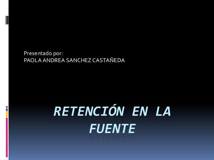 retención EN LA   fuente<br />Presentado por:  <br />PAOLA ANDREA SANCHEZ CASTAÑEDA<br />