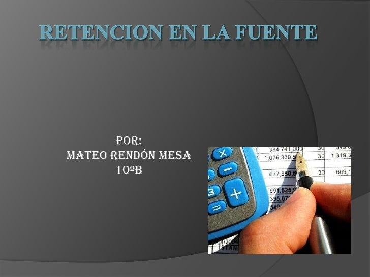 RETENCION EN LA FUENTE<br />POR:<br />Mateo Rendón Mesa  <br />10ºB<br />
