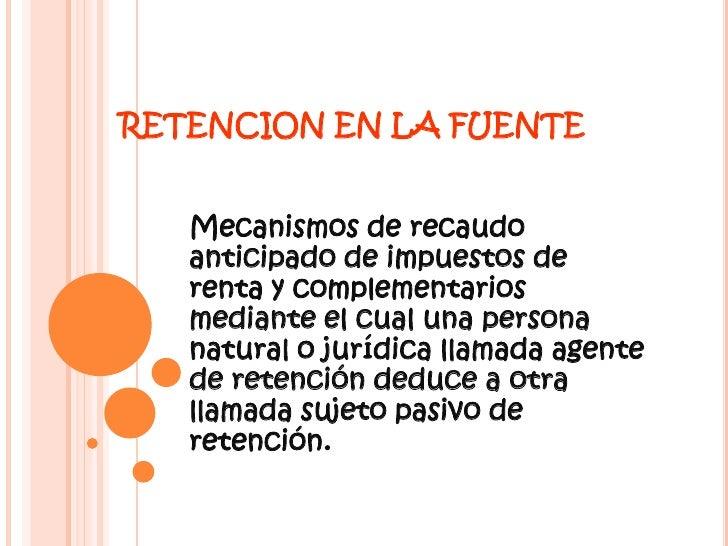 RETENCION EN LA FUENTE<br />Mecanismos de recaudo anticipado de impuestos de renta y complementarios mediante el cual una ...
