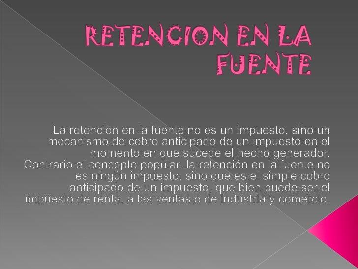 RETENCION EN LA FUENTE<br />La retención en la fuente no es un impuesto, sino un mecanismo de cobro anticipado de un impue...