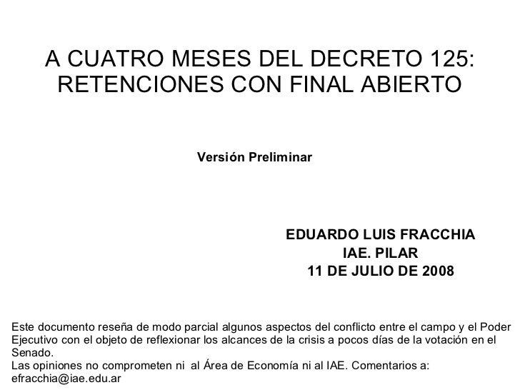 A CUATRO MESES DEL DECRETO 125: RETENCIONES CON FINAL ABIERTO EDUARDO LUIS FRACCHIA IAE. PILAR 11 DE JULIO DE 2008 Este do...