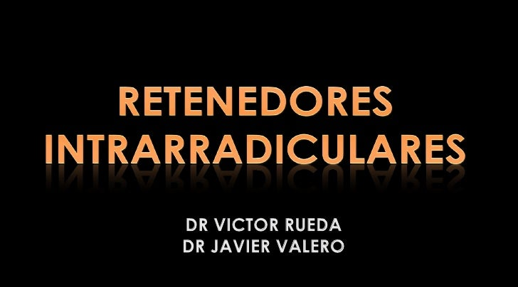 RETENEDORES INTRARRADICULARES<br />DR VICTOR RUEDA<br />DR JAVIER VALERO<br />
