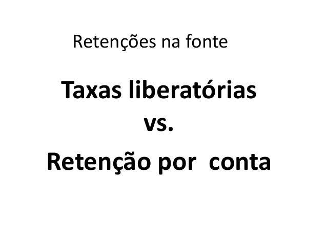 Retenções na fonte Taxas liberatórias vs. Retenção por conta