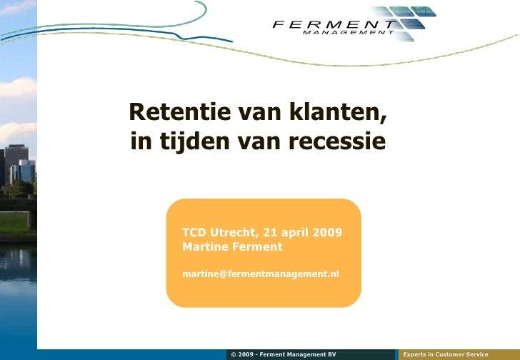 Retentie van klanten, in tijden van recessie <ul><li>TCD Utrecht, 21 april 2009 </li></ul><ul><li>Martine Ferment </li></u...