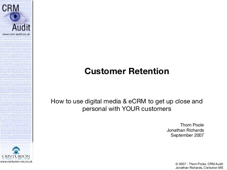 Customer Retention How to use digital media & eCRM to get up close and personal with YOUR customers Thom Poole Jonathan Ri...
