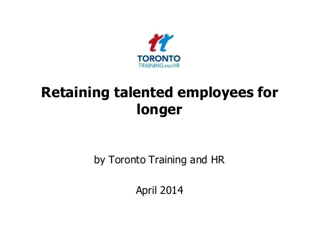 Retaining talented employees for longer by Toronto Training and HR April 2014