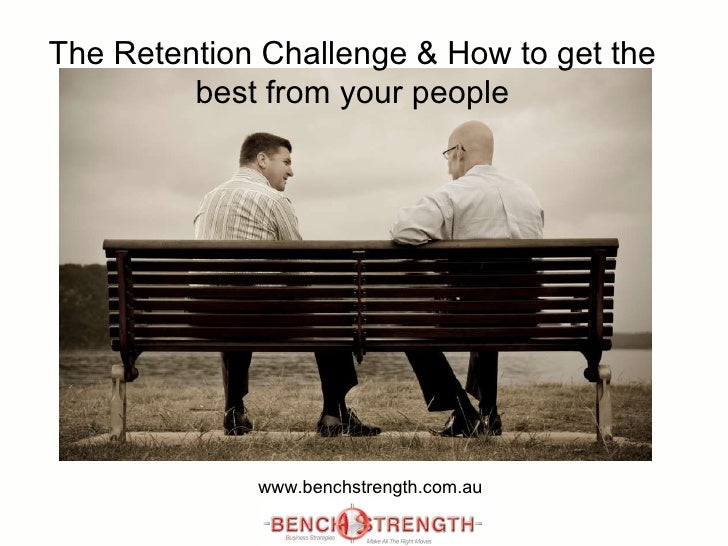 The Retention Challenge & How to get the best from your people www.benchstrength.com.au