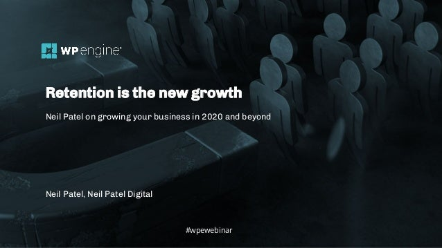 #wpewebinar Neil Patel, Neil Patel Digital Retention is the new growth Neil Patel on growing your business in 2020 and bey...