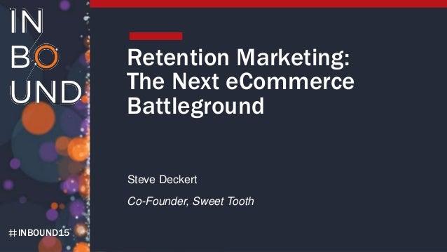 INBOUND15 Retention Marketing: The Next eCommerce Battleground Steve Deckert Co-Founder, Sweet Tooth