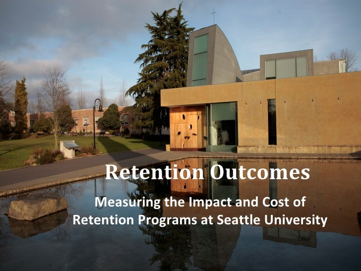 Retention Outcomes   Measuring the Impact and Cost ofRetention Programs at Seattle University