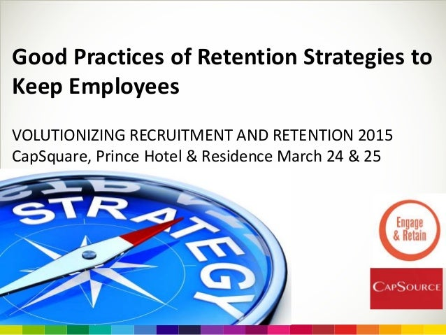 Good Practices of Retention Strategies to Keep Employees VOLUTIONIZING RECRUITMENT AND RETENTION 2015 CapSquare, Prince Ho...