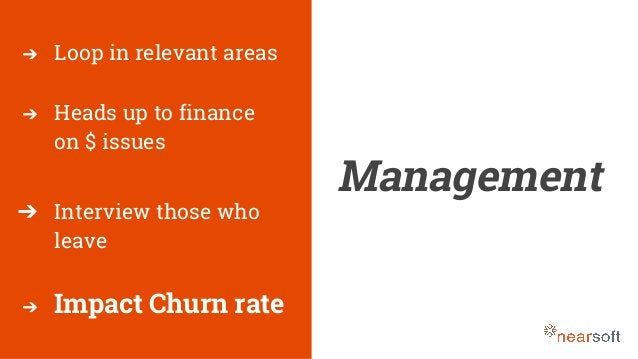 Management ➔ Loop in relevant areas ➔ Heads up to finance on $ issues ➔ Interview those who leave ➔ Impact Churn rate