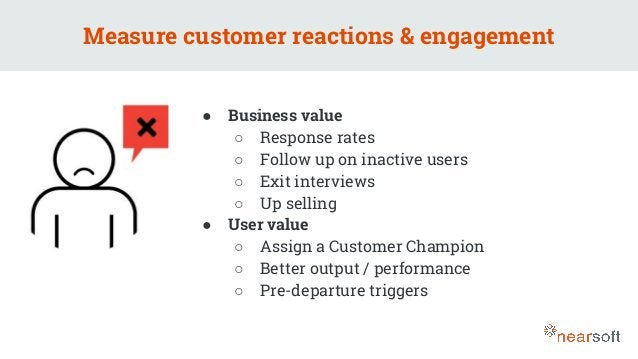 Measure customer reactions & engagement ● Business value ○ Response rates ○ Follow up on inactive users ○ Exit interviews ...
